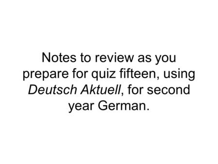 Notes to review as you prepare for quiz fifteen, using Deutsch Aktuell, for second year German.