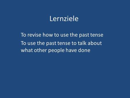 Lernziele To revise how to use the past tense To use the past tense to talk about what other people have done.