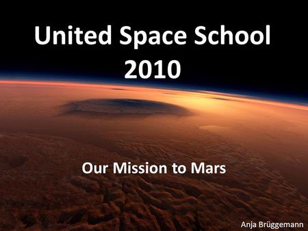 United Space School 2010 Our Mission to Mars Anja Brüggemann.