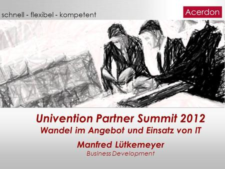 Schnell - flexibel - kompetent Univention Partner Summit 2012 Wandel im Angebot und Einsatz von IT Manfred Lütkemeyer Business Development.
