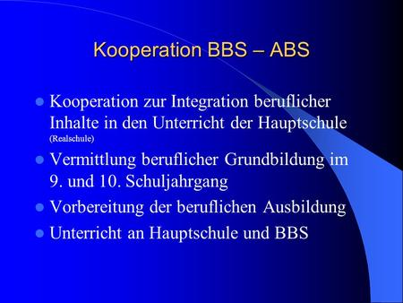 Kooperation BBS – ABS Kooperation zur Integration beruflicher Inhalte in den Unterricht der Hauptschule (Realschule) Vermittlung beruflicher Grundbildung.