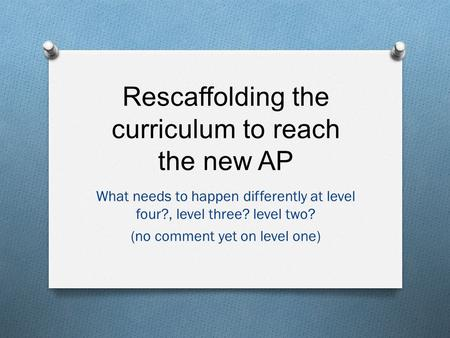 Rescaffolding the curriculum to reach the new AP What needs to happen differently at level four?, level three? level two? (no comment yet on level one)