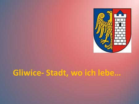 Gliwice- Stadt, wo ich lebe…