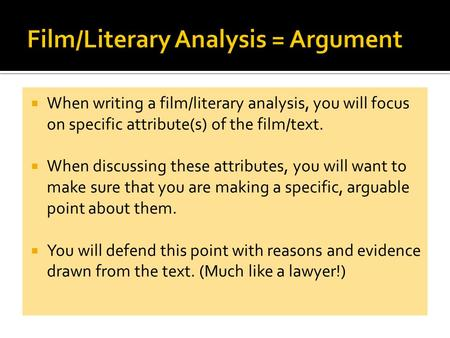When writing a film/literary analysis, you will focus on specific attribute(s) of the film/text. When discussing these attributes, you will want to make.