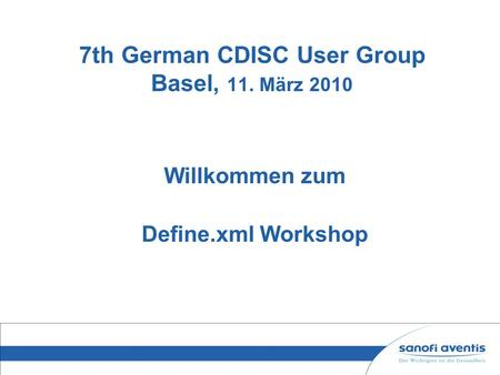 7th German CDISC User Group Basel, 11. März 2010 Willkommen zum Define.xml Workshop.