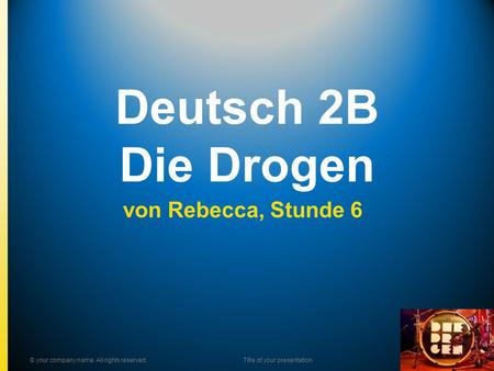 Deutsch 2B Die Drogen von Rebecca, Stunde 6 © your company name. All rights reserved.Title of your presentation.