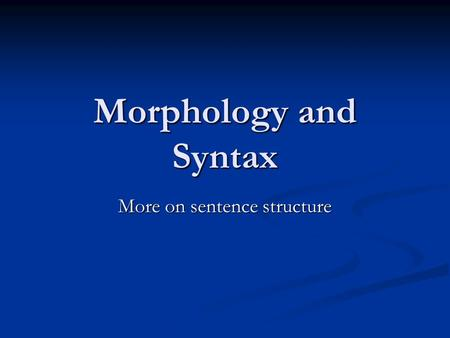 Morphology and Syntax More on sentence structure.