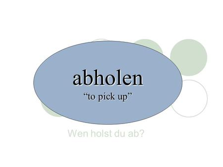 "Abholen ""to pick up"" Wen holst du ab?."