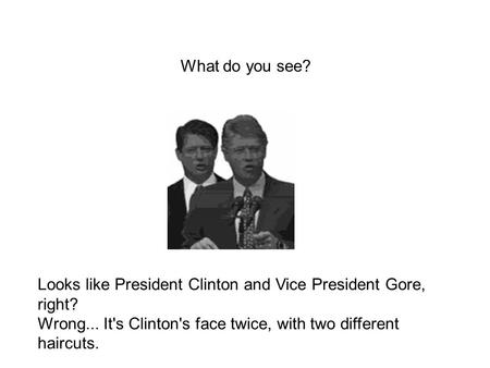 What do you see? Looks like President Clinton and Vice President Gore, right? Wrong... It's Clinton's face twice, with two different haircuts.