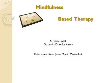 Mindfulness Based Therapy Seminar: ACT Dozentin: Dr. Anke Kirsch