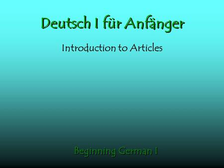 Deutsch I für Anfänger Introduction to Articles Beginning German I.