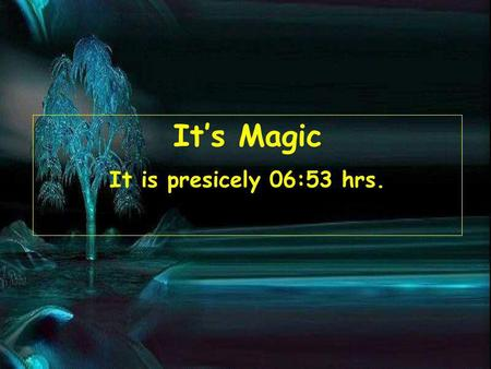 Its Magic It is presicely 06:55 hrs.