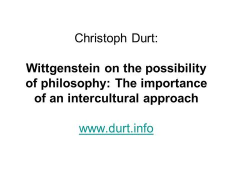 Christoph Durt: Wittgenstein on the possibility of philosophy: The importance of an intercultural approach www.durt.info www.durt.info.