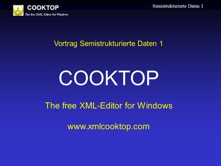 The free XML Editor for Windows COOKTOP Semistrukturierte Daten 1 Vortrag Semistrukturierte Daten 1 COOKTOP The free XML-Editor for Windows www.xmlcooktop.com.