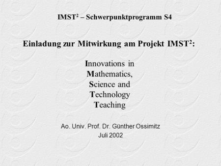 Innovations in Mathematics, Science and Technology Teaching Ao. Univ. Prof. Dr. Günther Ossimitz Juli 2002 IMST 2 – Schwerpunktprogramm S4 Einladung zur.