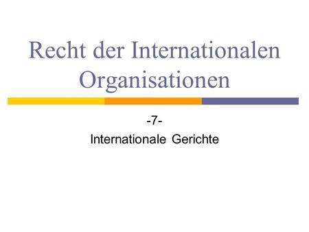 Recht der Internationalen Organisationen -7- Internationale Gerichte.