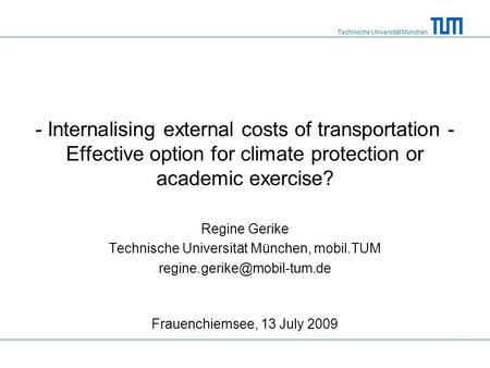 Technische Universität München - Internalising external costs of transportation - Effective option for climate protection or academic exercise? Regine.