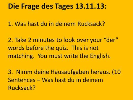 Die Frage des Tages 13.11.13: 1. Was hast du in deinem Rucksack? 2. Take 2 minutes to look over your der words before the quiz. This is not matching. You.