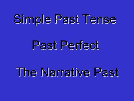 Simple Past Tense Past Perfect The Narrative Past.