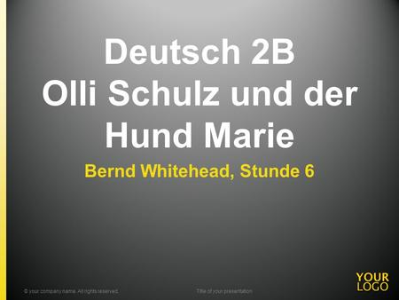 Deutsch 2B Olli Schulz und der Hund Marie Bernd Whitehead, Stunde 6 © your company name. All rights reserved.Title of your presentation.
