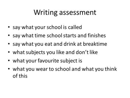 Writing assessment say what your school is called say what time school starts and finishes say what you eat and drink at breaktime what subjects you like.