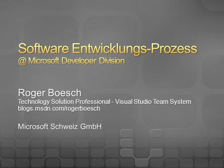Roger Boesch Technology Solution Professional - Visual Studio Team System blogs.msdn.com/rogerboesch Microsoft Schweiz GmbH.