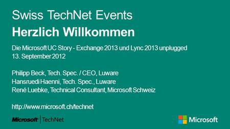Swiss TechNet Events Herzlich Willkommen Die Microsoft UC Story - Exchange 2013 und Lync 2013 unplugged 13. September 2012 Philipp Beck, Tech. Spec. /