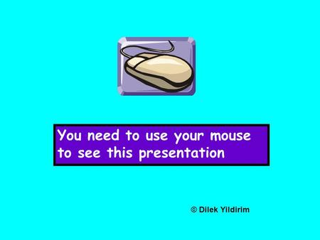You need to use your mouse to see this presentation © Dilek Yildirim.