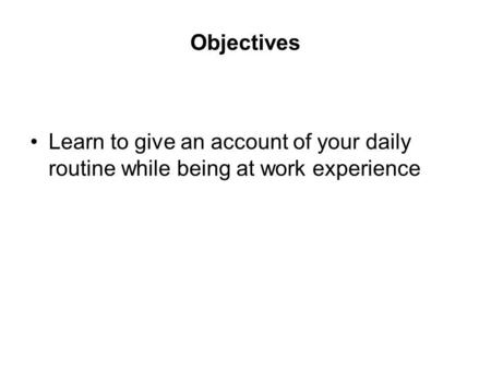 Objectives Learn to give an account of your daily routine while being at work experience.