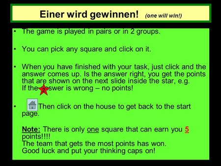 Einer wird gewinnen! (one will win!) The game is played in pairs or in 2 groups. You can pick any square and click on it. When you have finished with your.