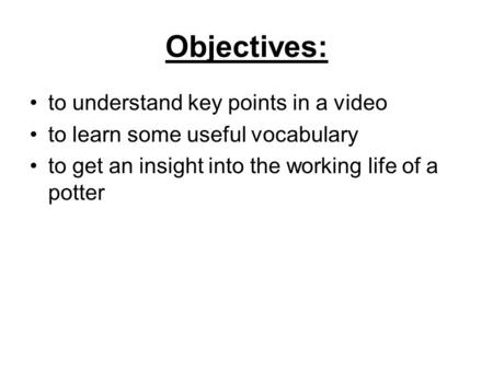 Objectives: to understand key points in a video to learn some useful vocabulary to get an insight into the working life of a potter.