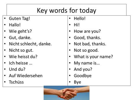 Key words for today Guten Tag! Hallo! Wie geht's? Gut, danke.