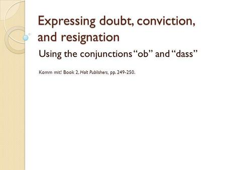 Expressing doubt, conviction, and resignation Using the conjunctions ob and dass Komm mit! Book 2, Holt Publishers, pp. 249-250.