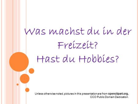 Was machst du in der Freizeit? Hast du Hobbies? Unless otherwise noted, pictures in this presentation are from openclipart.org, CCO Public Domain Dedication.