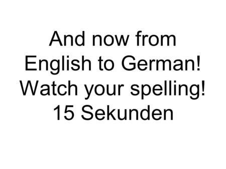 And now from English to German! Watch your spelling! 15 Sekunden.