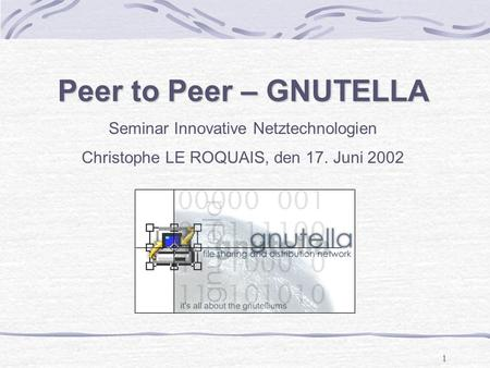 1 Peer to Peer – GNUTELLA Seminar Innovative Netztechnologien Christophe LE ROQUAIS, den 17. Juni 2002.