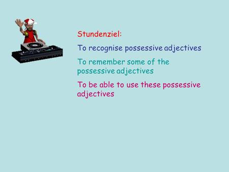 Stundenziel: To recognise possessive adjectives To remember some of the possessive adjectives To be able to use these possessive adjectives.