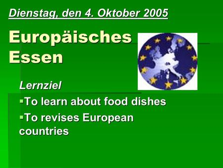 Europäisches Essen Lernziel To learn about food dishes To learn about food dishes To revises European countries To revises European countries Dienstag,