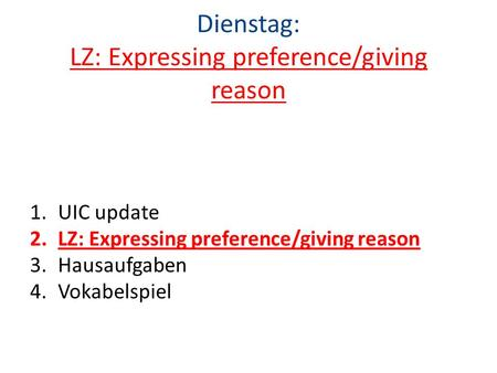 Dienstag: LZ: Expressing preference/giving reason 1.UIC update 2.LZ: Expressing preference/giving reason 3.Hausaufgaben 4.Vokabelspiel.