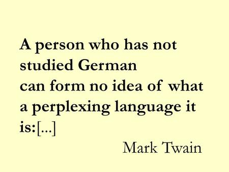 A person who has not studied German can form no idea of what a perplexing language it is:[...] Mark Twain.