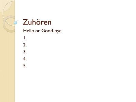 Zuhören Hello or Good-bye 1. 2. 3. 4. 5..