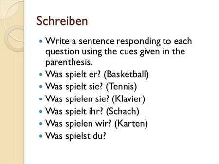 Schreiben Write a sentence responding to each question using the cues given in the parenthesis. Was spielt er? (Basketball) Was spielt sie? (Tennis) Was.