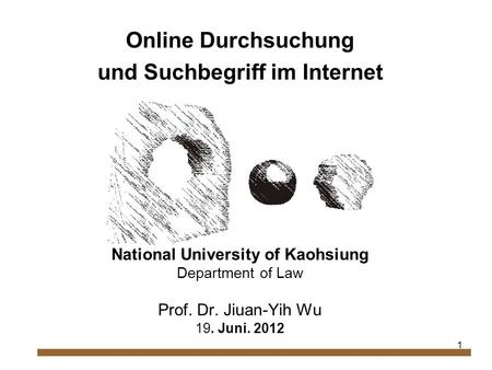 1 Online Durchsuchung und Suchbegriff im Internet National University of Kaohsiung Department of Law Prof. Dr. Jiuan-Yih Wu 19. Juni. 2012.