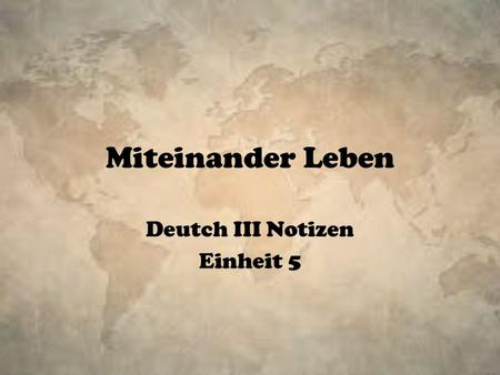 Miteinander Leben Deutch III Notizen Einheit 5. In this unit you will: Learn vocabulary for talking about relationships Learn vocabulary for various emotions.