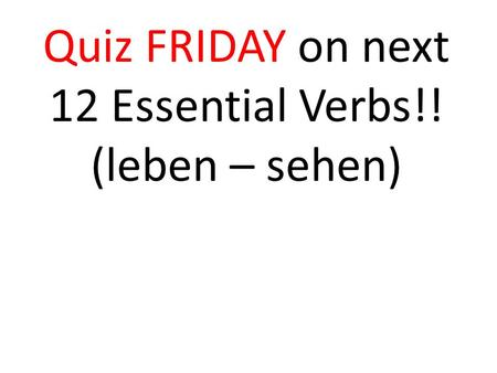 Quiz FRIDAY on next 12 Essential Verbs!! (leben – sehen)
