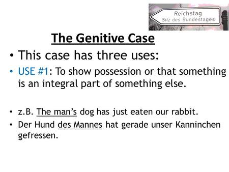 The Genitive Case This case has three uses: USE #1: To show possession or that something is an integral part of something else. z.B. The mans dog has just.