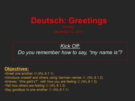 Deutsch: Greetings Montag Dezember 12, 2011 Kick Off: Do you remember how to say, my name is? Objectives: Greet one another (WL 8.1.1) Introduce oneself.