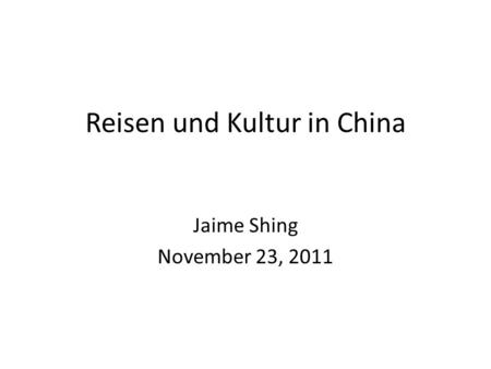 Reisen und Kultur in China Jaime Shing November 23, 2011.