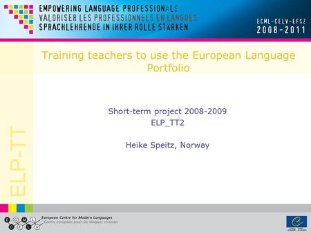 ELP-TT Training teachers to use the European Language Portfolio Short-term project 2008-2009 ELP_TT2 Heike Speitz, Norway.