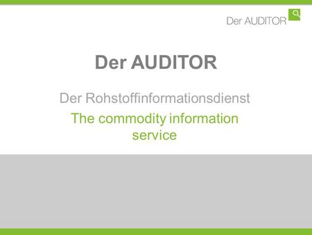 Der AUDITOR Der Rohstoffinformationsdienst The commodity information service.